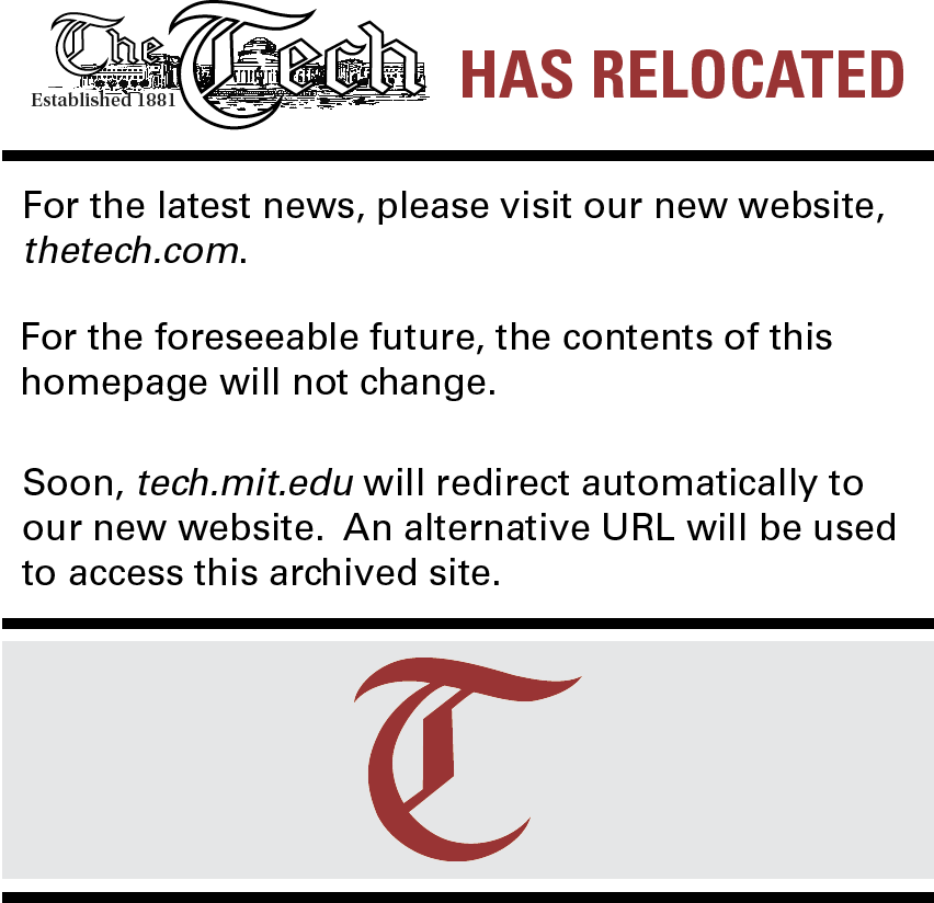 THE TECH HAS RELOCATED! For the latest news, please visit our new website, thetech.com. For the foreseeable future, the contents of this homepage will not change. Soon, tech.mit.edu will redirect automatically to our new website. An alternative URL will be used to access this archived site.
